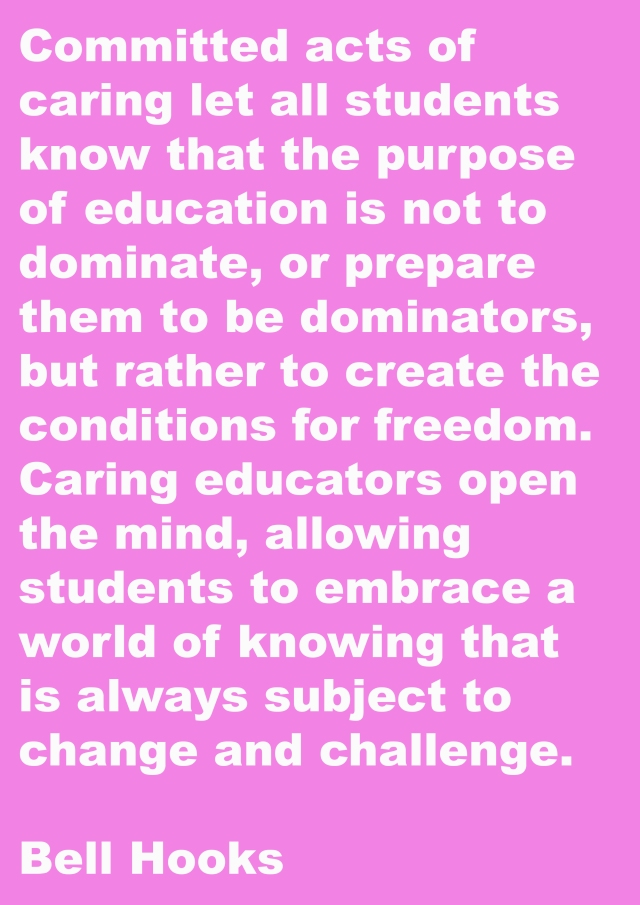 White text on pink background says'committed acts of caring let all students know that the purpose of education is not to dominate, or prepare them to be dominators, but rather to create the conditions for freedom. Caring educators open the mind, allowing students to embrace a world of knowing that is always subject to change and challenge' Bell Hooks.