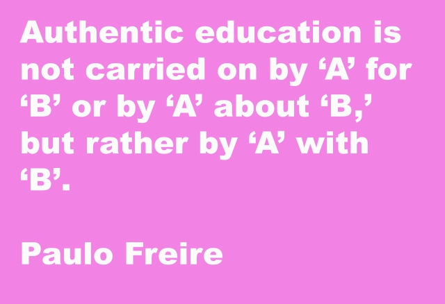 White text on pink background says 'authentic education is not carried on by 'A' for 'B' or by 'A' about 'B', but rather by 'A' with 'B'. Paulo Freire
